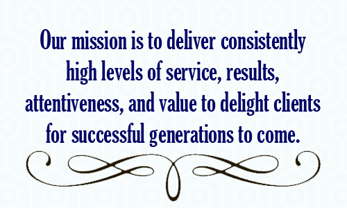 Our mission is to deliver consistently high levels of service, results, attentiveness, and value to delight clients for successful generations to come.
