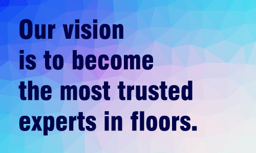 Our vision is to become the most trusted experts in floors.